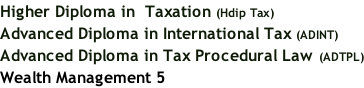 Higher Diploma in  Taxation (Hdip Tax) Advanced Diploma in International Tax (ADINT) Advanced Diploma in Tax Procedural Law (ADTPL) Wealth Management 5